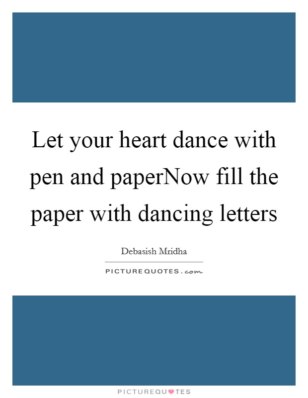 Let your heart dance with pen and paperNow fill the paper with dancing letters Picture Quote #1