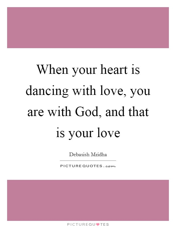 When your heart is dancing with love, you are with God, and that is your love Picture Quote #1