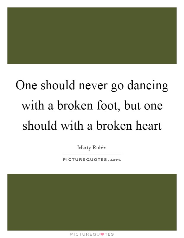 One should never go dancing with a broken foot, but one should with a broken heart Picture Quote #1