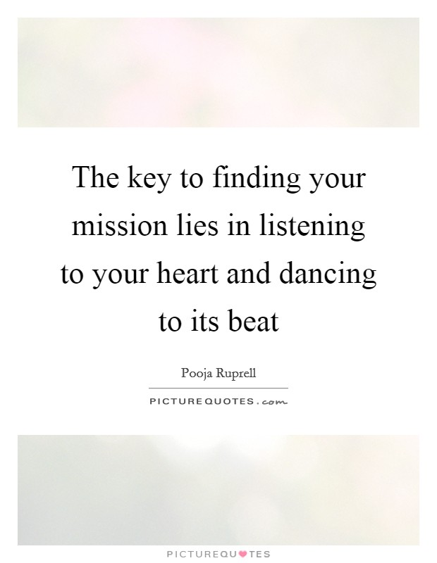 The key to finding your mission lies in listening to your heart and dancing to its beat Picture Quote #1