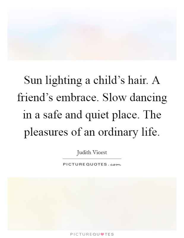 Sun lighting a child's hair. A friend's embrace. Slow dancing in a safe and quiet place. The pleasures of an ordinary life Picture Quote #1