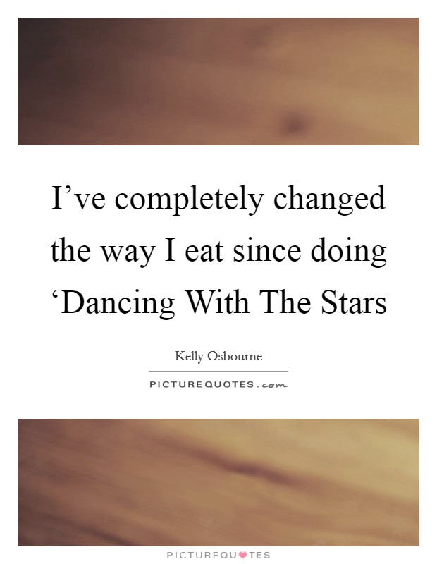 I've completely changed the way I eat since doing 'Dancing With The Stars Picture Quote #1