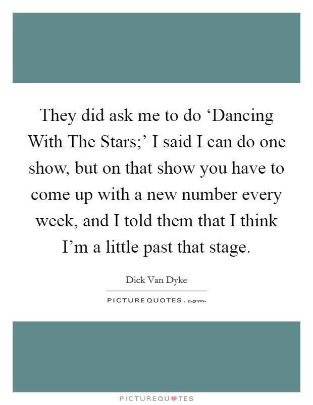 They did ask me to do 'Dancing With The Stars;' I said I can do one show, but on that show you have to come up with a new number every week, and I told them that I think I'm a little past that stage Picture Quote #1