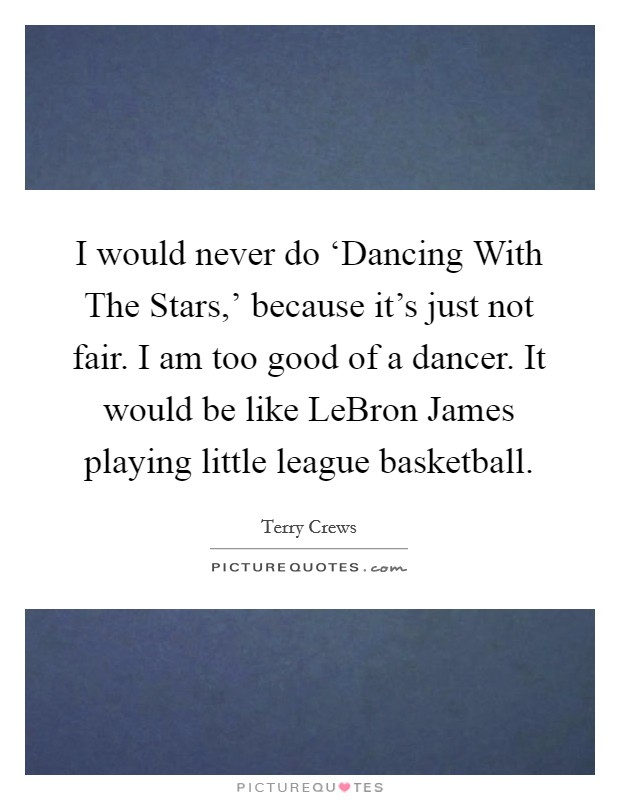I would never do 'Dancing With The Stars,' because it's just not fair. I am too good of a dancer. It would be like LeBron James playing little league basketball Picture Quote #1