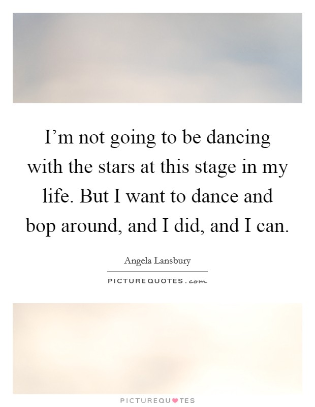 I'm not going to be dancing with the stars at this stage in my life. But I want to dance and bop around, and I did, and I can Picture Quote #1