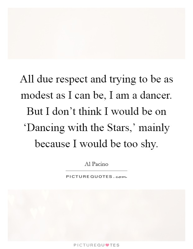 All due respect and trying to be as modest as I can be, I am a dancer. But I don't think I would be on 'Dancing with the Stars,' mainly because I would be too shy Picture Quote #1