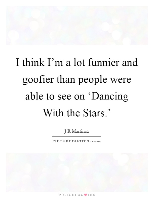 I think I'm a lot funnier and goofier than people were able to see on 'Dancing With the Stars.' Picture Quote #1