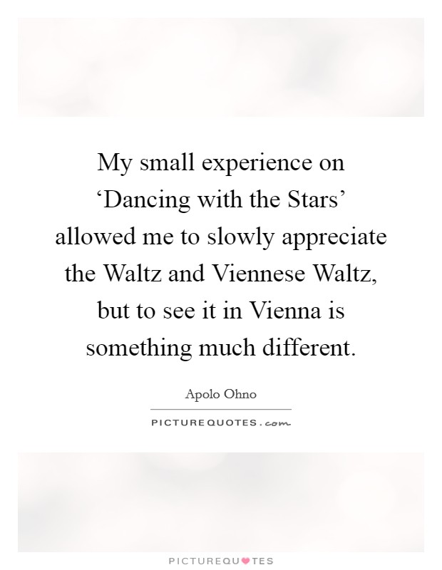 My small experience on 'Dancing with the Stars' allowed me to slowly appreciate the Waltz and Viennese Waltz, but to see it in Vienna is something much different Picture Quote #1