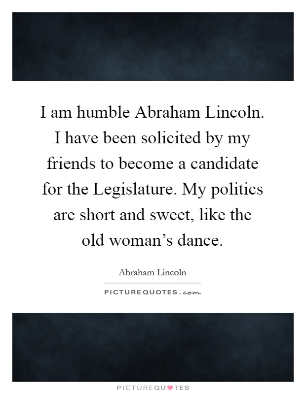 I am humble Abraham Lincoln. I have been solicited by my friends to become a candidate for the Legislature. My politics are short and sweet, like the old woman's dance Picture Quote #1