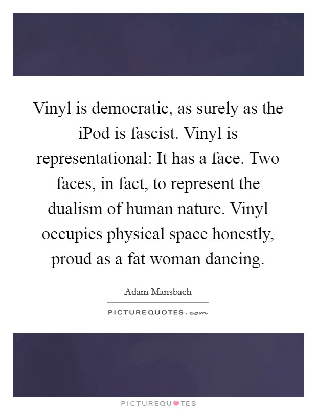 Vinyl is democratic, as surely as the iPod is fascist. Vinyl is representational: It has a face. Two faces, in fact, to represent the dualism of human nature. Vinyl occupies physical space honestly, proud as a fat woman dancing Picture Quote #1