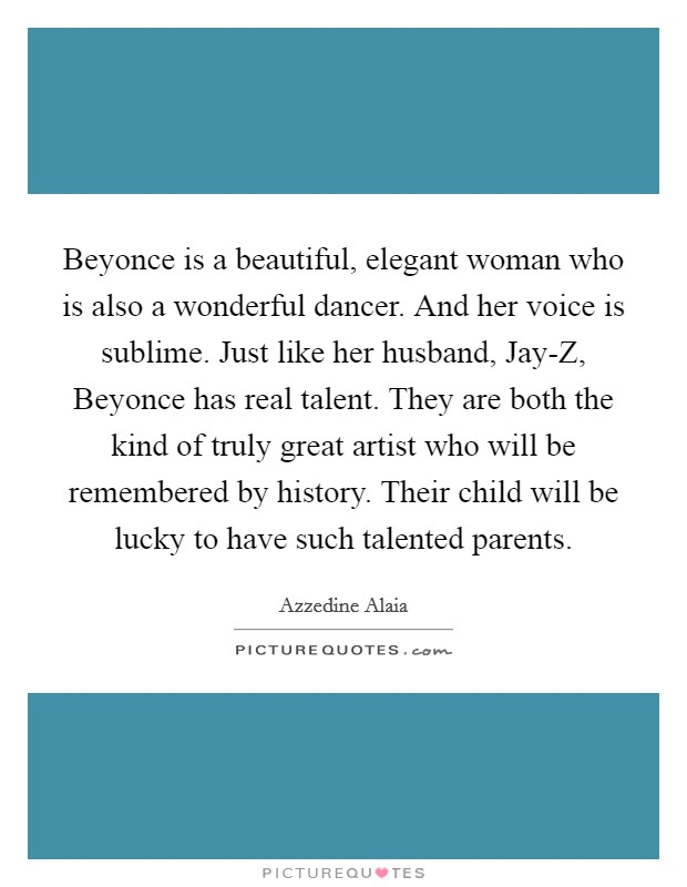 Beyonce is a beautiful, elegant woman who is also a wonderful dancer. And her voice is sublime. Just like her husband, Jay-Z, Beyonce has real talent. They are both the kind of truly great artist who will be remembered by history. Their child will be lucky to have such talented parents Picture Quote #1