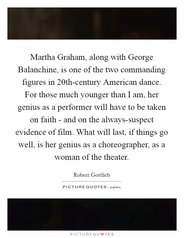 Martha Graham, along with George Balanchine, is one of the two commanding figures in 20th-century American dance. For those much younger than I am, her genius as a performer will have to be taken on faith - and on the always-suspect evidence of film. What will last, if things go well, is her genius as a choreographer, as a woman of the theater Picture Quote #1