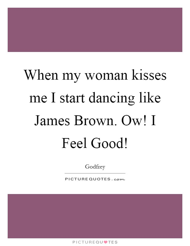 When my woman kisses me I start dancing like James Brown. Ow! I Feel Good! Picture Quote #1