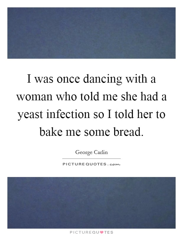 I was once dancing with a woman who told me she had a yeast infection so I told her to bake me some bread Picture Quote #1