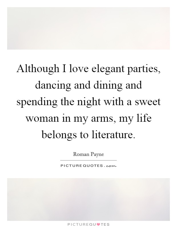 Although I love elegant parties, dancing and dining and spending the night with a sweet woman in my arms, my life belongs to literature Picture Quote #1