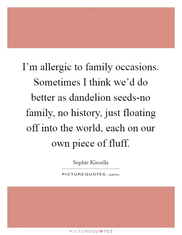 I'm allergic to family occasions. Sometimes I think we'd do better as dandelion seeds-no family, no history, just floating off into the world, each on our own piece of fluff Picture Quote #1