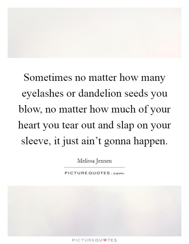 Sometimes no matter how many eyelashes or dandelion seeds you blow, no matter how much of your heart you tear out and slap on your sleeve, it just ain't gonna happen Picture Quote #1