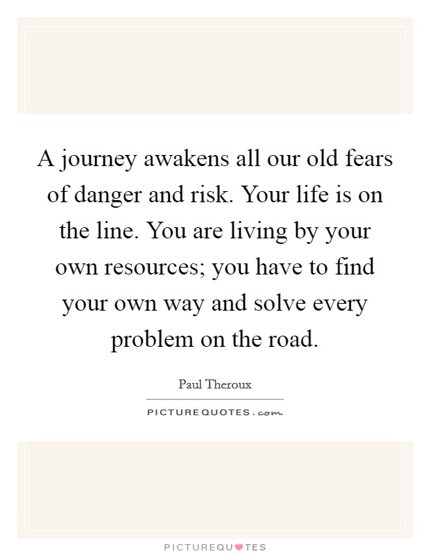 A journey awakens all our old fears of danger and risk. Your life is on the line. You are living by your own resources; you have to find your own way and solve every problem on the road Picture Quote #1