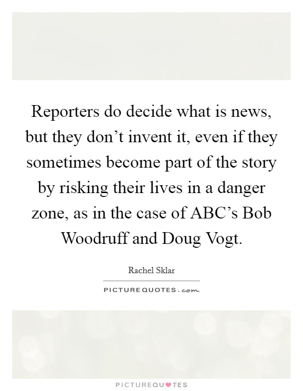 Reporters do decide what is news, but they don't invent it, even if they sometimes become part of the story by risking their lives in a danger zone, as in the case of ABC's Bob Woodruff and Doug Vogt Picture Quote #1
