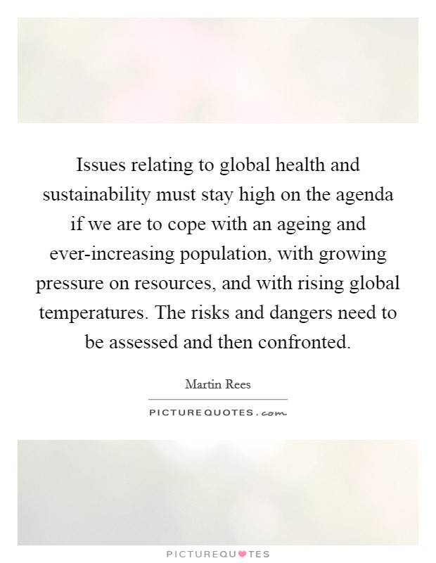 Issues relating to global health and sustainability must stay high on the agenda if we are to cope with an ageing and ever-increasing population, with growing pressure on resources, and with rising global temperatures. The risks and dangers need to be assessed and then confronted Picture Quote #1