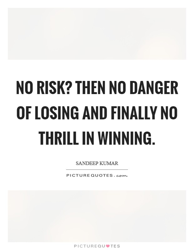 No risk? Then no danger of losing and finally no thrill in winning Picture Quote #1