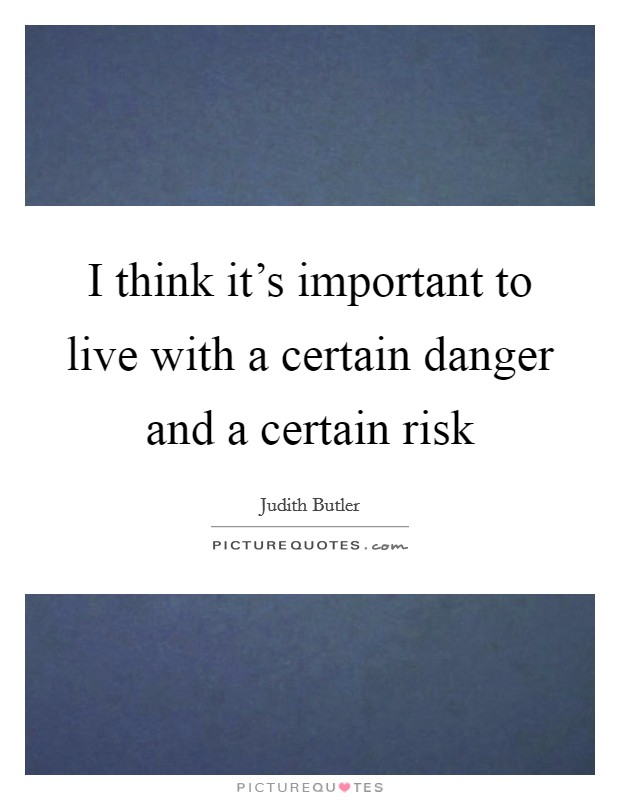 I think it's important to live with a certain danger and a certain risk Picture Quote #1