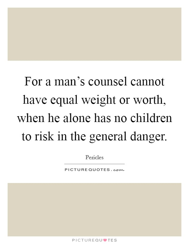 For a man's counsel cannot have equal weight or worth, when he alone has no children to risk in the general danger Picture Quote #1