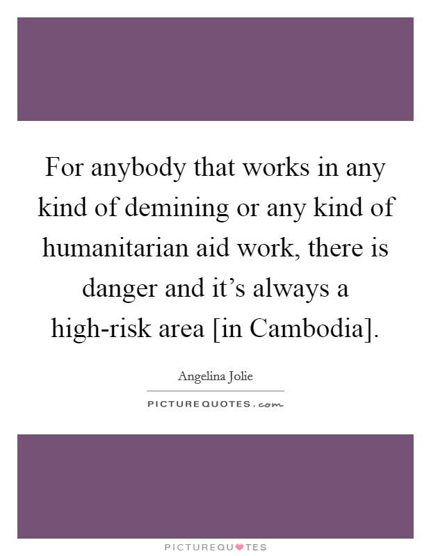 For anybody that works in any kind of demining or any kind of humanitarian aid work, there is danger and it's always a high-risk area [in Cambodia] Picture Quote #1