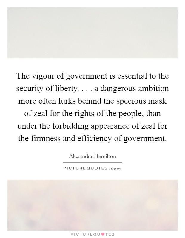 The vigour of government is essential to the security of liberty. . . . a dangerous ambition more often lurks behind the specious mask of zeal for the rights of the people, than under the forbidding appearance of zeal for the firmness and efficiency of government Picture Quote #1
