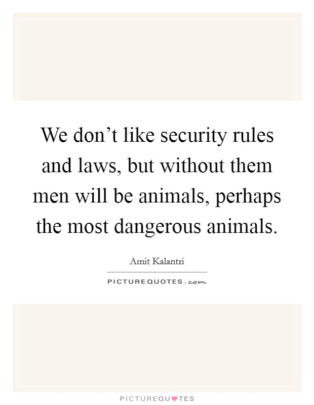 We don't like security rules and laws, but without them men will be animals, perhaps the most dangerous animals Picture Quote #1