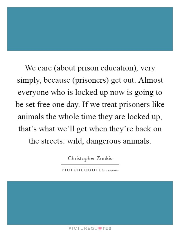 We care (about prison education), very simply, because (prisoners) get out. Almost everyone who is locked up now is going to be set free one day. If we treat prisoners like animals the whole time they are locked up, that's what we'll get when they're back on the streets: wild, dangerous animals Picture Quote #1