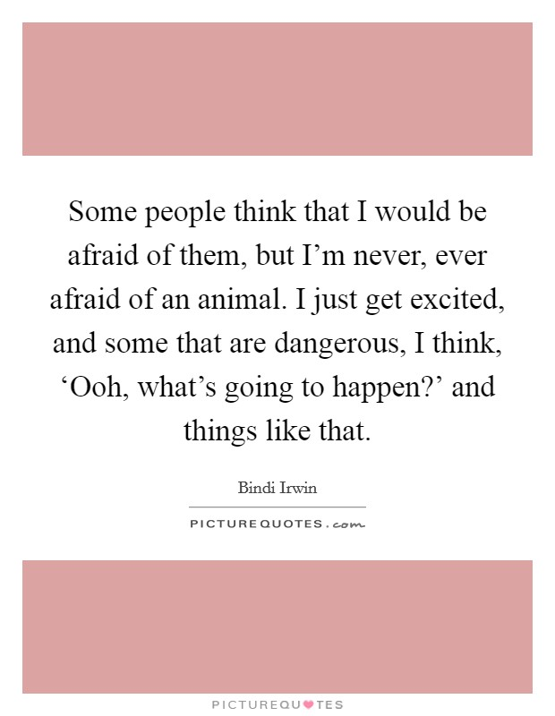 Some people think that I would be afraid of them, but I'm never, ever afraid of an animal. I just get excited, and some that are dangerous, I think, 'Ooh, what's going to happen?' and things like that Picture Quote #1