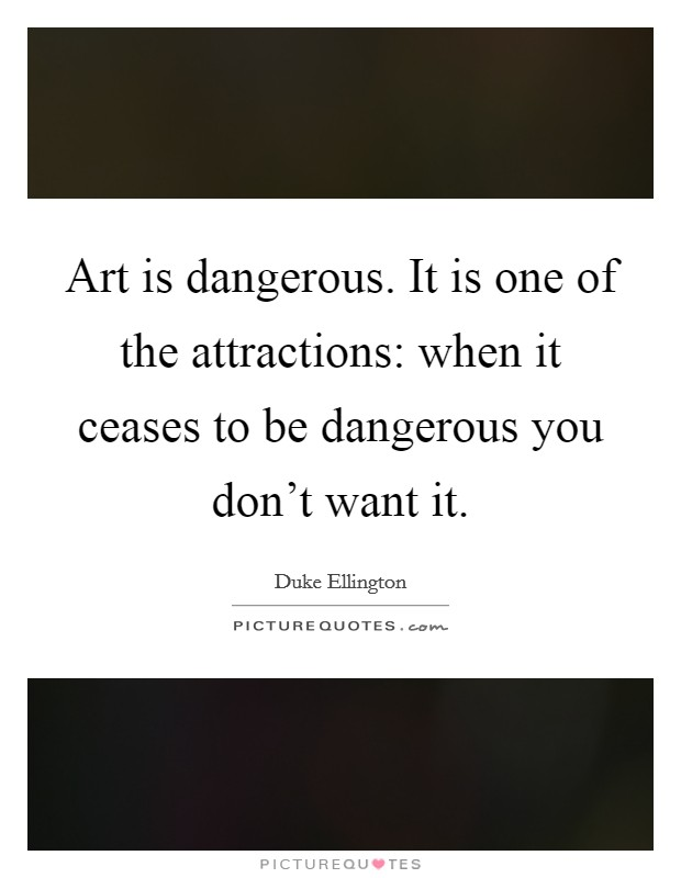 Art is dangerous. It is one of the attractions: when it ceases to be dangerous you don't want it Picture Quote #1
