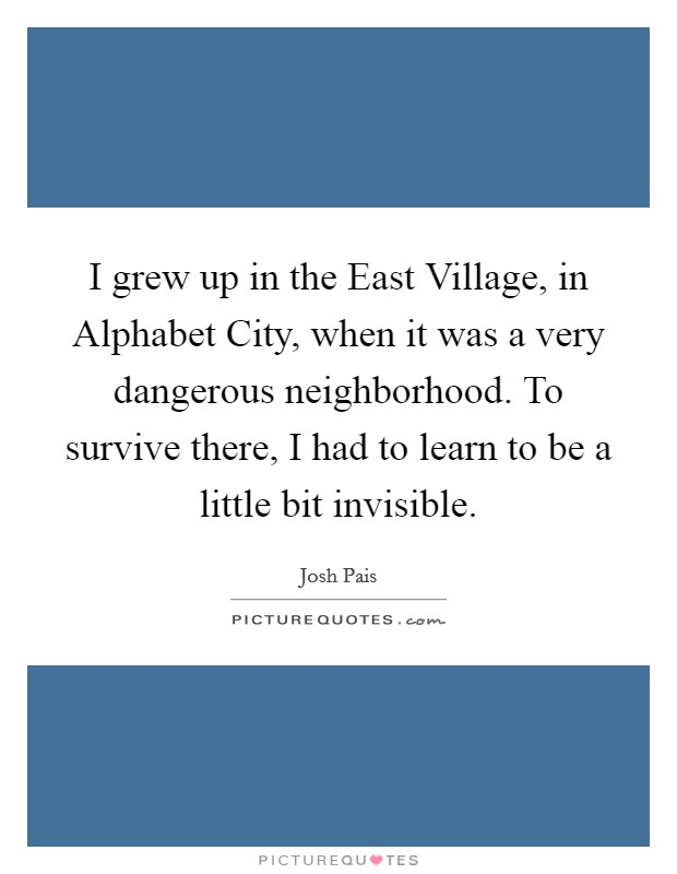 I grew up in the East Village, in Alphabet City, when it was a very dangerous neighborhood. To survive there, I had to learn to be a little bit invisible Picture Quote #1