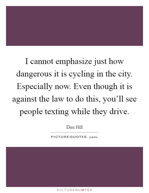 I cannot emphasize just how dangerous it is cycling in the city. Especially now. Even though it is against the law to do this, you'll see people texting while they drive Picture Quote #1