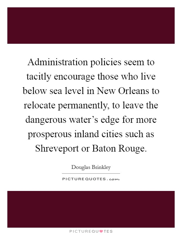 Administration policies seem to tacitly encourage those who live below sea level in New Orleans to relocate permanently, to leave the dangerous water's edge for more prosperous inland cities such as Shreveport or Baton Rouge Picture Quote #1