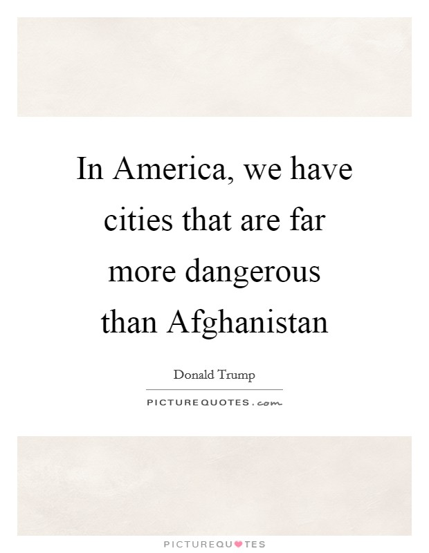 In America, we have cities that are far more dangerous than Afghanistan Picture Quote #1