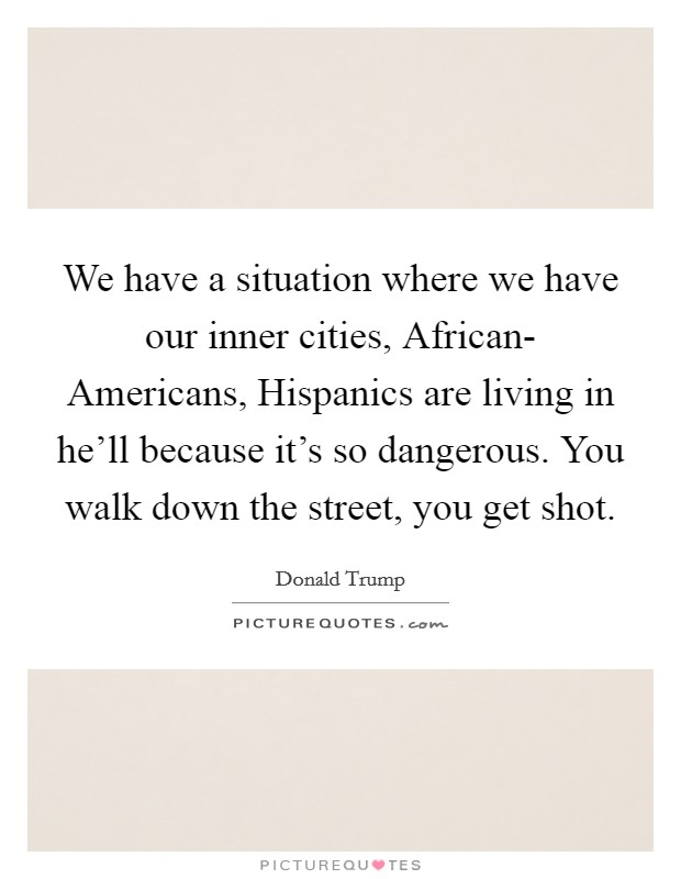 We have a situation where we have our inner cities, African- Americans, Hispanics are living in he'll because it's so dangerous. You walk down the street, you get shot Picture Quote #1