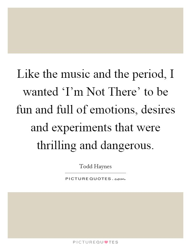 Like the music and the period, I wanted 'I'm Not There' to be fun and full of emotions, desires and experiments that were thrilling and dangerous Picture Quote #1