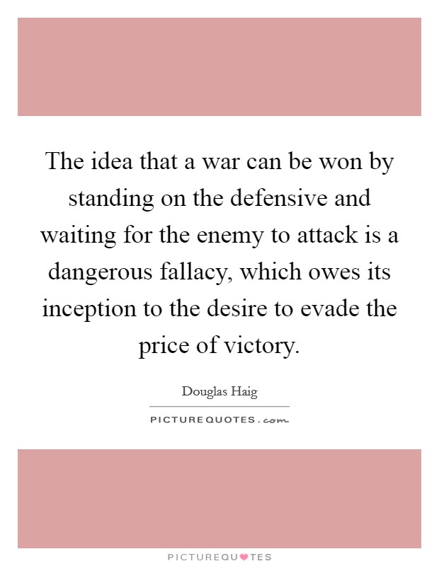 The idea that a war can be won by standing on the defensive and waiting for the enemy to attack is a dangerous fallacy, which owes its inception to the desire to evade the price of victory Picture Quote #1