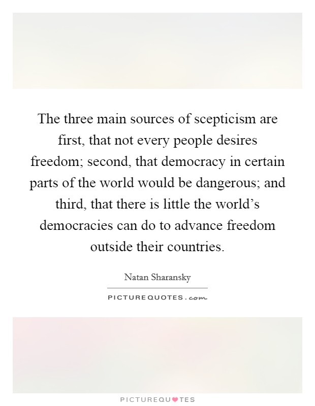 The three main sources of scepticism are first, that not every people desires freedom; second, that democracy in certain parts of the world would be dangerous; and third, that there is little the world's democracies can do to advance freedom outside their countries Picture Quote #1