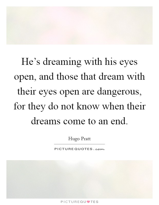 He's dreaming with his eyes open, and those that dream with their eyes open are dangerous, for they do not know when their dreams come to an end Picture Quote #1