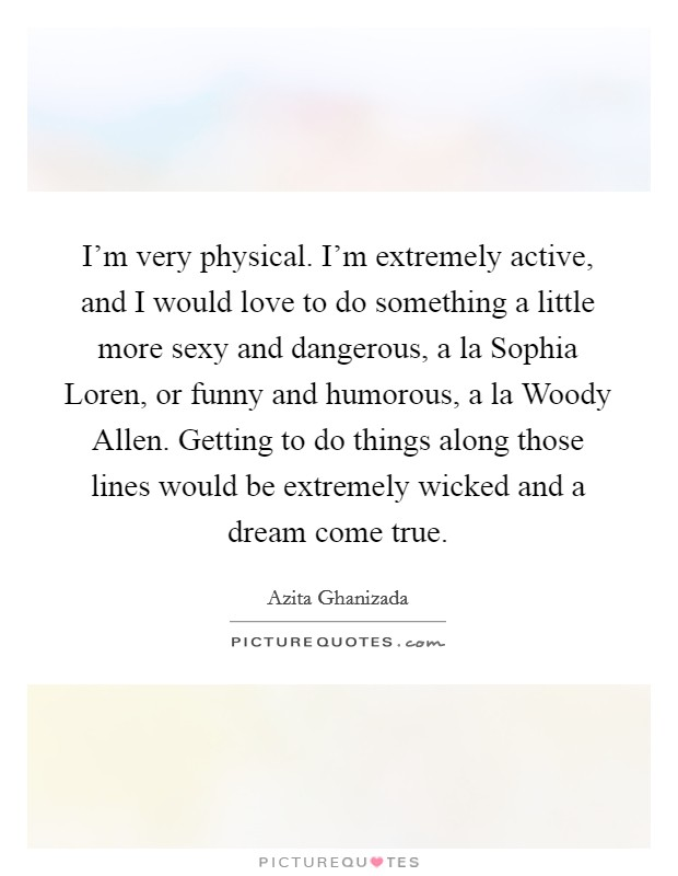 I'm very physical. I'm extremely active, and I would love to do something a little more sexy and dangerous, a la Sophia Loren, or funny and humorous, a la Woody Allen. Getting to do things along those lines would be extremely wicked and a dream come true Picture Quote #1