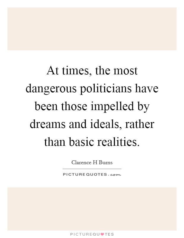 At times, the most dangerous politicians have been those impelled by dreams and ideals, rather than basic realities Picture Quote #1