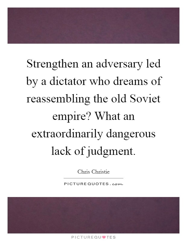 Strengthen an adversary led by a dictator who dreams of reassembling the old Soviet empire? What an extraordinarily dangerous lack of judgment Picture Quote #1