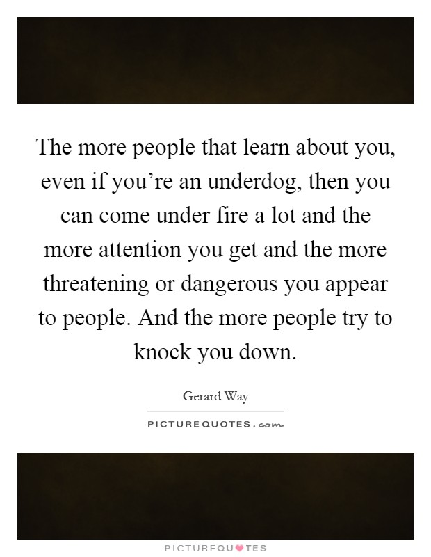 The more people that learn about you, even if you're an underdog, then you can come under fire a lot and the more attention you get and the more threatening or dangerous you appear to people. And the more people try to knock you down Picture Quote #1