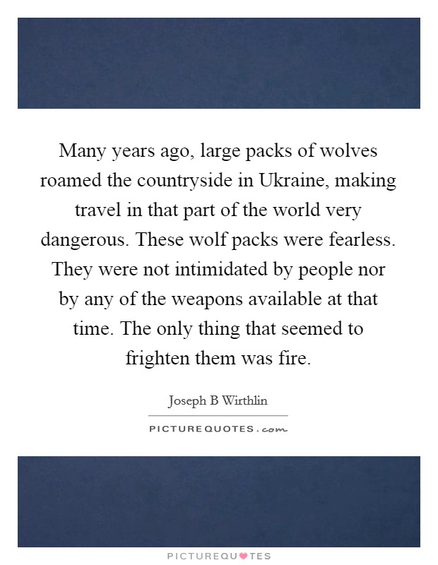 Many years ago, large packs of wolves roamed the countryside in Ukraine, making travel in that part of the world very dangerous. These wolf packs were fearless. They were not intimidated by people nor by any of the weapons available at that time. The only thing that seemed to frighten them was fire Picture Quote #1