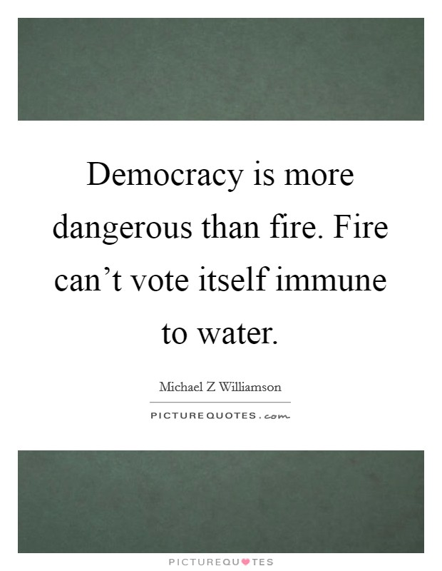 Democracy is more dangerous than fire. Fire can't vote itself immune to water Picture Quote #1