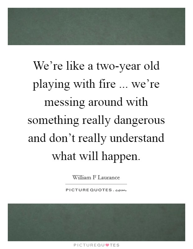 We're like a two-year old playing with fire ... we're messing around with something really dangerous and don't really understand what will happen Picture Quote #1