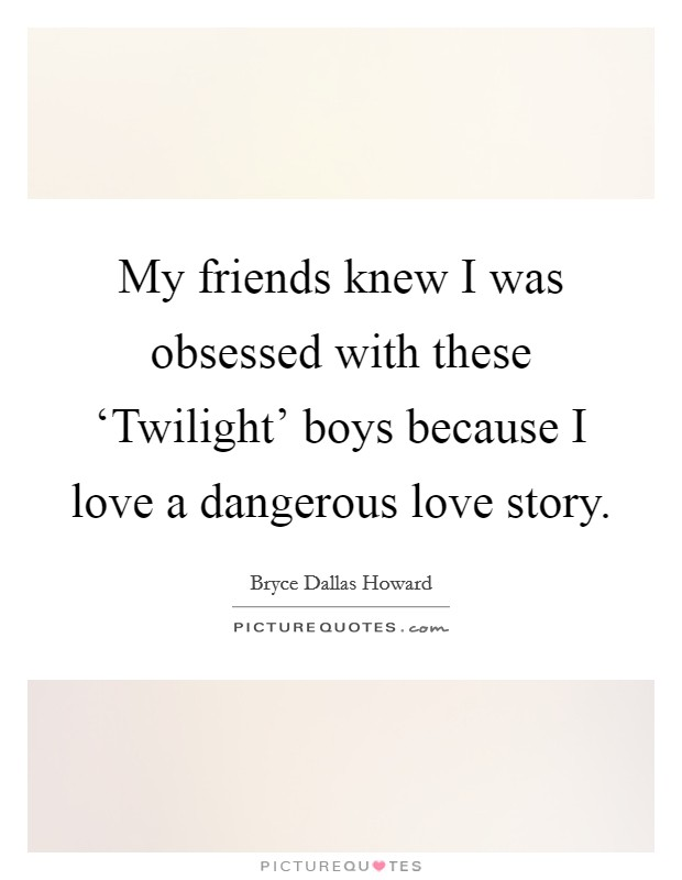 My friends knew I was obsessed with these 'Twilight' boys because I love a dangerous love story Picture Quote #1